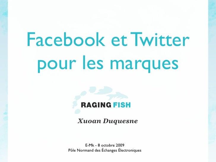 Facebook et Twitter  pour les marques           RAGING FISH           Xuoan Duquesne               E-Mk - 8 octobre 2009  ...