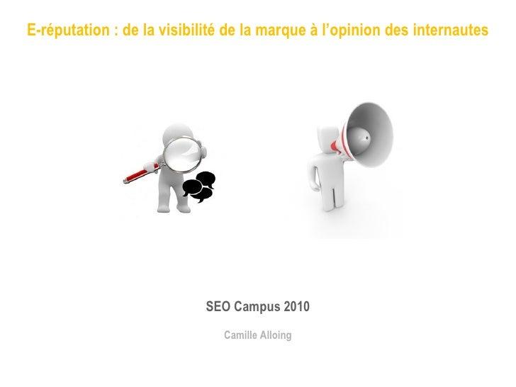E-réputation : de la visibilité de la marque à l'opinion des internautes SEO Campus 2010 Camille Alloing