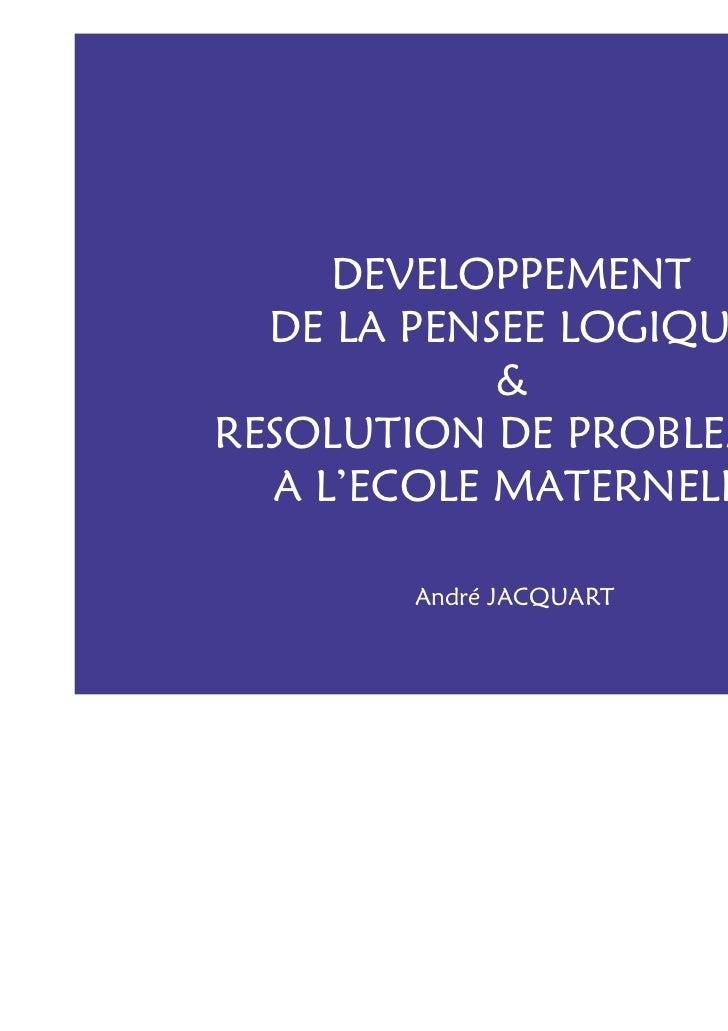 DEVELOPPEMENT  DE LA PENSEE LOGIQUE            &RESOLUTION DE PROBLEMES  A L'ECOLE MATERNELLE       André JACQUART