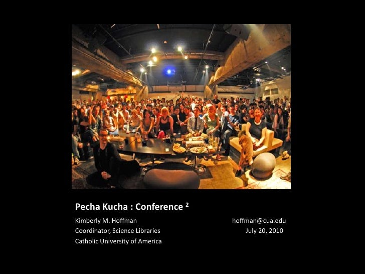 PechaKucha : Conference 2<br />Kimberly M. Hoffman			       hoffman@cua.edu<br />Coordinator, Science Libraries           ...