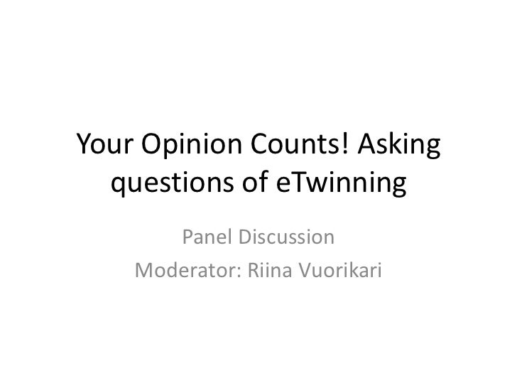 Your Opinion Counts! Asking  questions of eTwinning       Panel Discussion    Moderator: Riina Vuorikari