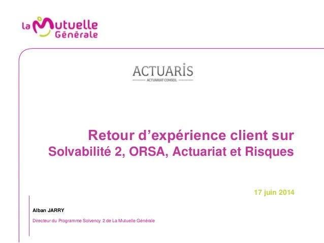 Retour d'expérience client sur Solvabilité 2, ORSA, Actuariat et Risques 17 juin 2014 Alban JARRY Directeur du Programme S...