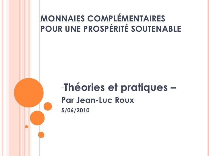 MONNAIES COMPLÉMENTAIRES  POUR UNE PROSPÉRITÉ SOUTENABLE <ul><li>Théories et pratiques – </li></ul><ul><li>Par Jean-Luc Ro...