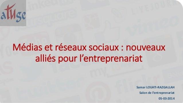 Médias et réseaux sociaux : nouveaux alliés pour l'entreprenariat Samar LOUATI-RAZGALLAH Salon de l'entreprenariat 05-03-2...