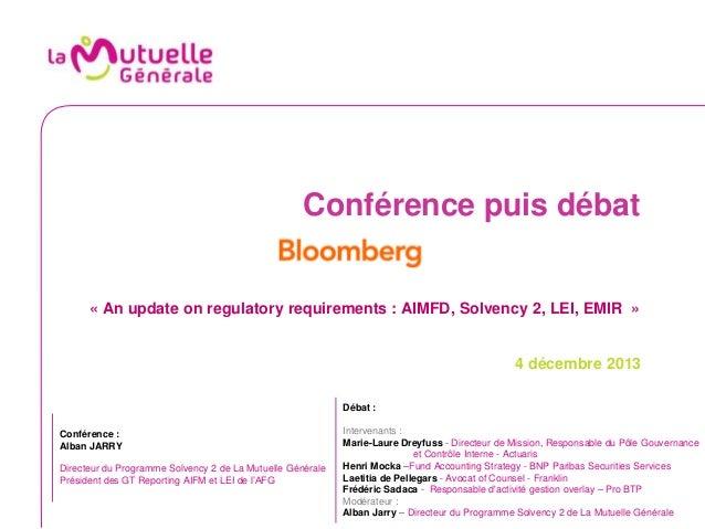 Conférence puis débat  « An update on regulatory requirements : AIMFD, Solvency 2, LEI, EMIR »  4 décembre 2013 Débat :  C...