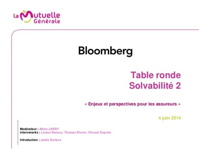 Table ronde Solvabilité 2 « Enjeux et perspectives pour les assureurs » 4 juin 2014 Modérateur : Alban JARRY Intervenants ...