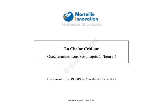 La Chaîne Critique Osez terminer tous vos projets à l'heure ! Marseille, le jeudi 11 juin 2015 Intervenant : Eric ROBIN – ...