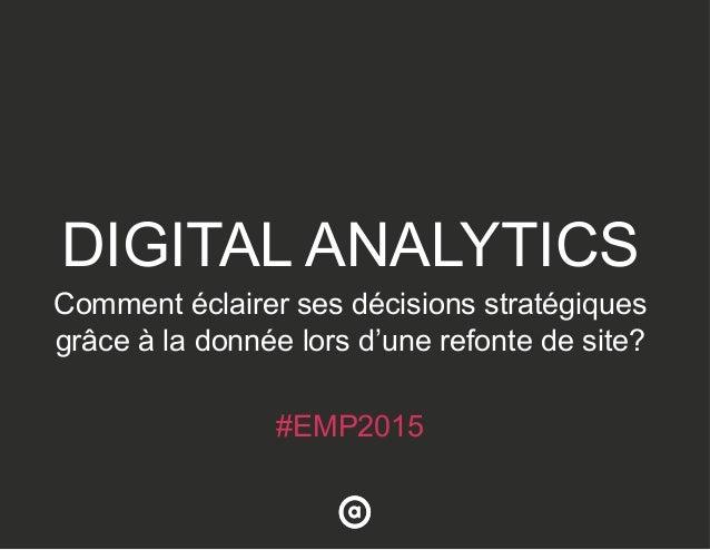 DIGITAL ANALYTICS Comment éclairer ses décisions stratégiques grâce à la donnée lors d'une refonte de site? #EMP2015