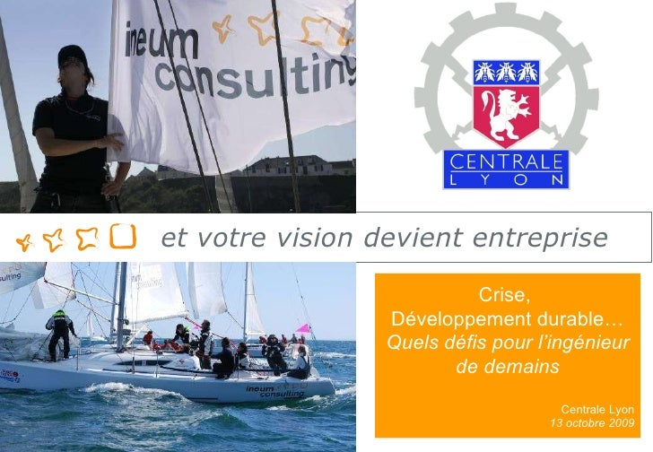 Présentation d'Ineum Consulting Crise,  Développement durable… Quels défis pour l'ingénieur de demains Centrale Lyon 13 oc...