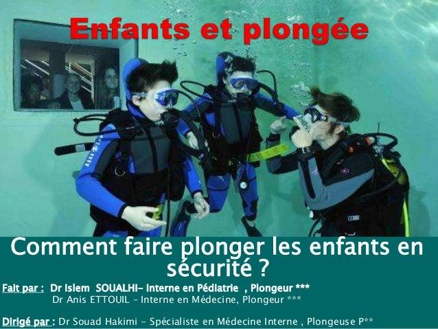 Comment faire plonger les enfants en sécurité ? Fait par : Dr Islem SOUALHI- Interne en Pédiatrie , Plongeur *** Dr Anis E...