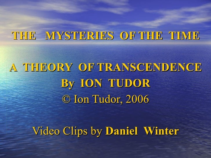 THE  MYSTERIES  OF THE  TIME A  THEORY  OF TRANSCENDENCE By  ION  TUDOR © Ion Tudor, 2006 Video Clips by  Daniel  Winter