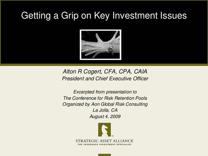 Getting a Grip on Key Investment Issues<br />Alton R Cogert, CFA, CPA, CAIA<br />President and Chief Executive Officer<br ...