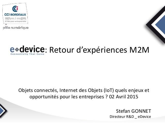 : Retour d'expériences M2M Objets connectés, Internet des Objets (IoT) quels enjeux et opportunités pour les entreprises ?...