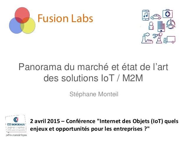 """Fusion Labs Panorama du marché et état de l'art des solutions IoT / M2M Stéphane Monteil 2 avril 2015 – Conférence """"Intern..."""