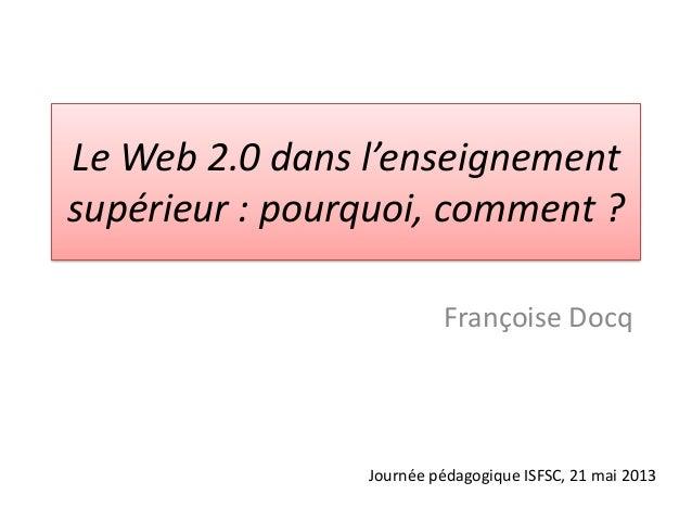 Le Web 2.0 dans l'enseignementsupérieur : pourquoi, comment ?Françoise DocqJournée pédagogique ISFSC, 21 mai 2013