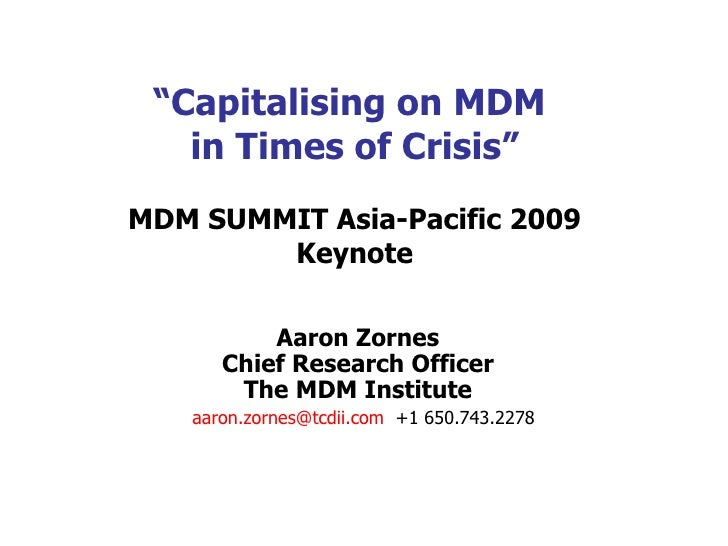 """"""" Capitalising on MDM  in Times of Crisis"""" MDM SUMMIT Asia-Pacific 2009  Keynote Aaron Zornes Chief Research Officer The M..."""