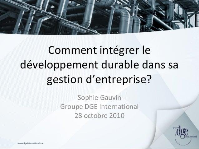 Comment intégrer le développement durable dans sa gestion d'entreprise? Sophie Gauvin Groupe DGE International 28 octobre ...
