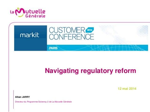 Navigating regulatory reform 12 mai 2014 Alban JARRY Directeur du Programme Solvency 2 de La Mutuelle Générale