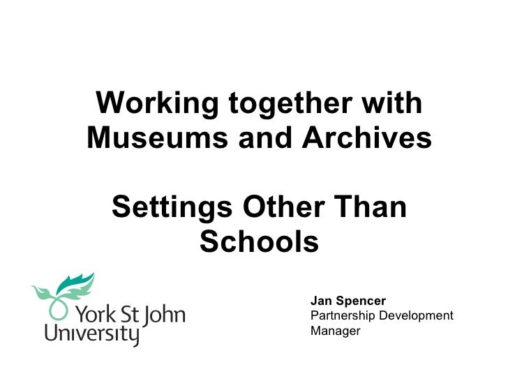 Working together with Museums and Archives Settings Other Than Schools Jan Spencer Partnership Development Manager