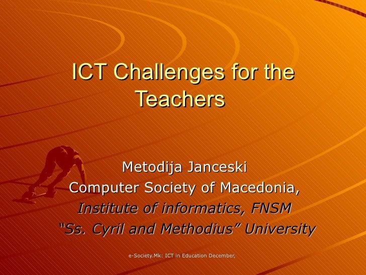 "ICT Challenges for the Teachers  Metodija Janceski Computer Society of Macedonia, Institute of informatics, FNSM "" Ss. Cyr..."