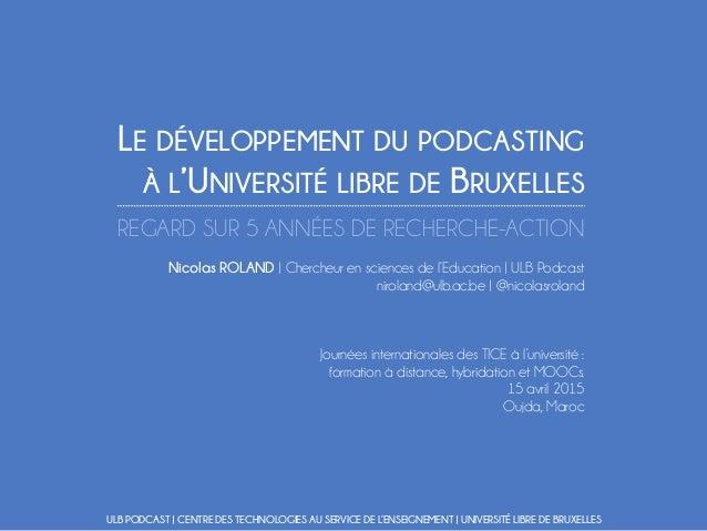 LE DÉVELOPPEMENT DU PODCASTING À L'UNIVERSITÉ LIBRE DE BRUXELLES REGARD SUR 5 ANNÉES DE RECHERCHE-ACTION Nicolas ROLAND | ...