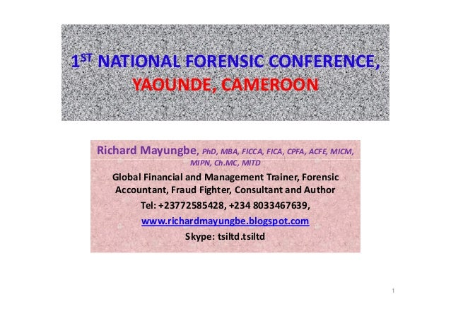 1ST NATIONAL FORENSIC CONFERENCE,       YAOUNDE, CAMEROON  Richard Mayungbe, PhD, MBA, FICCA, FICA, CPFA, ACFE, MICM,     ...