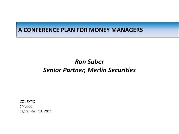 A CONFERENCE PLAN FOR MONEY MANAGERS<br />Ron Suber<br />Senior Partner, Merlin Securities<br />CTA EXPO<br />Chicago<br /...