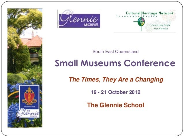 South East QueenslandSmall Museums Conference  The Times, They Are a Changing         19 - 21 October 2012       The Glenn...