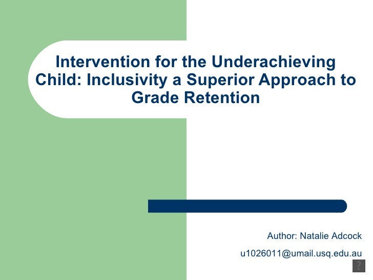 Intervention for the Underachieving Child: Inclusivity a Superior Approach to Grade Retention Author: Natalie Adcock [emai...