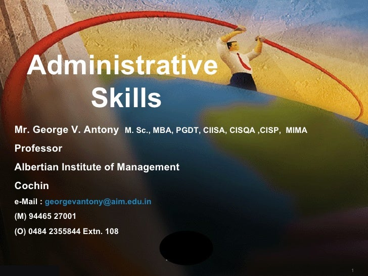 Administrative Skills Mr. George V. Antony  M. Sc., MBA, PGDT, CIISA, CISQA ,CISP,  MIMA Professor Albertian Institute of ...