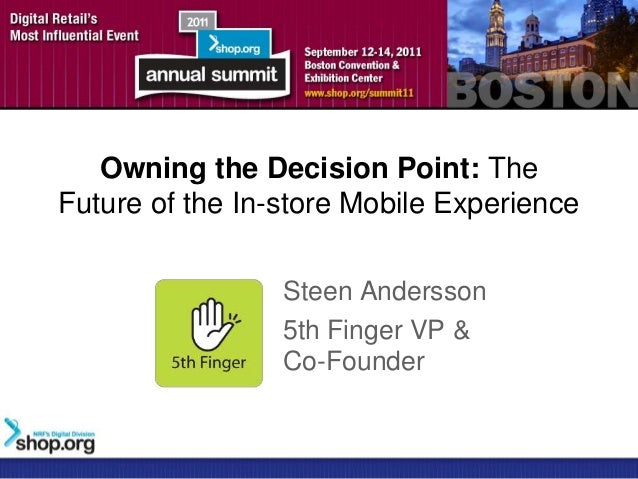 Owning the Decision Point: TheFuture of the In-store Mobile Experience                 Steen Andersson                 5th...
