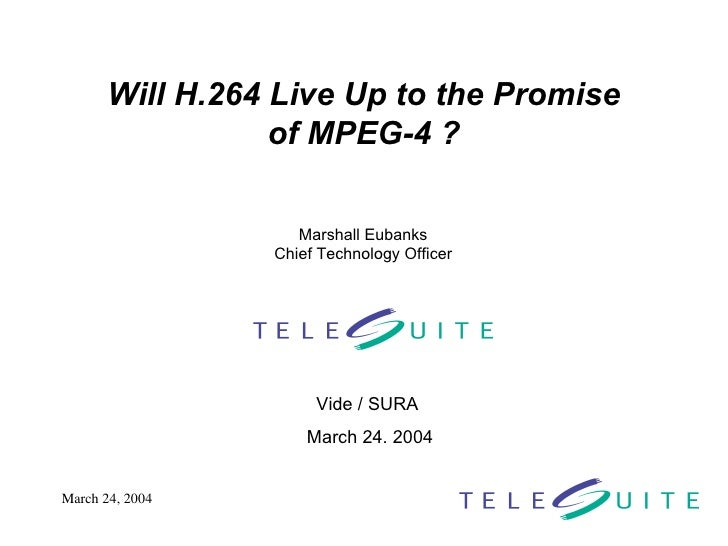 Will H.264 Live Up to the Promise of MPEG-4 ? Vide / SURA  March 24. 2004 Marshall Eubanks Chief Technology Officer