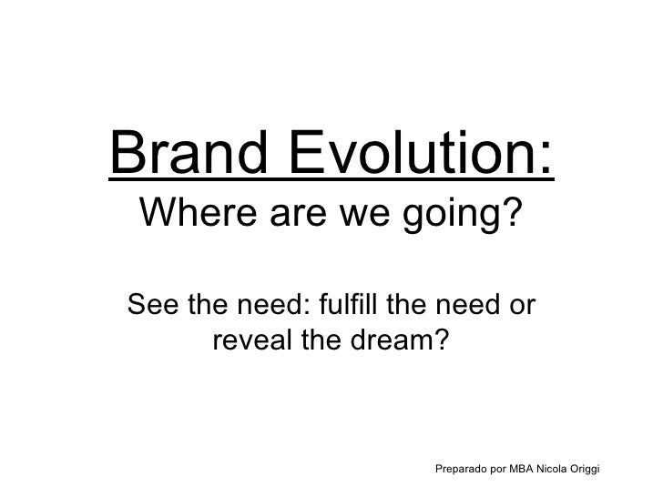 Brand Evolution: Where are we going? See the need: fulfill the need or reveal the dream? Preparado por MBA Nicola Origgi