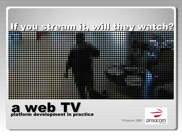 If you stream it, will they watch? Prisacom 2009 a web TV  platform development in practice