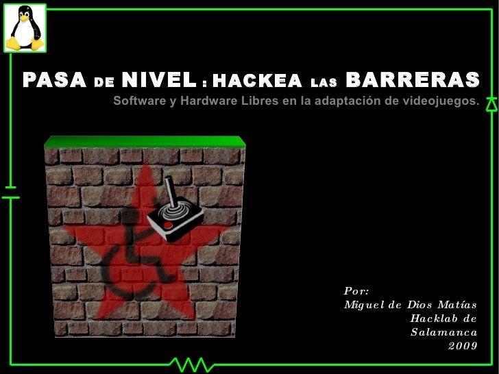 PASA   DE   NIVEL  :  HACKEA  LAS   BARRERAS Software y Hardware Libres en la adaptación de videojuegos. Por: Miguel de Di...