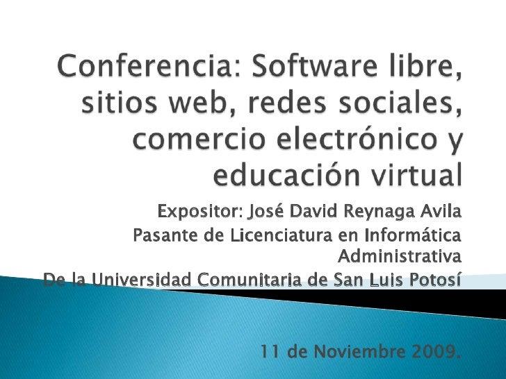 Conferencia: Software libre, sitios web, redes sociales, comercio electrónico y educación virtual<br />Expositor: José Dav...