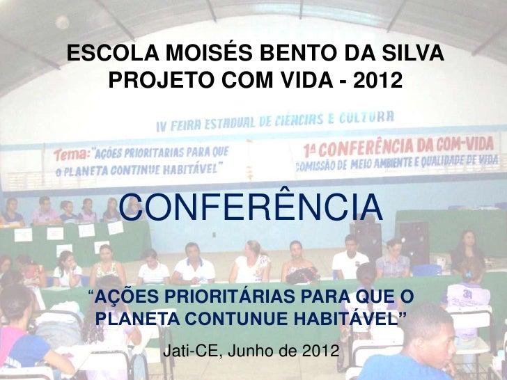 """ESCOLA MOISÉS BENTO DA SILVA   PROJETO COM VIDA - 2012   CONFERÊNCIA """"AÇÕES PRIORITÁRIAS PARA QUE O  PLANETA CONTUNUE HABI..."""