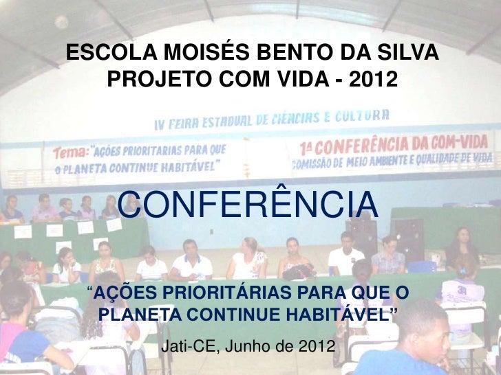 """ESCOLA MOISÉS BENTO DA SILVA   PROJETO COM VIDA - 2012   CONFERÊNCIA """"AÇÕES PRIORITÁRIAS PARA QUE O  PLANETA CONTINUE HABI..."""