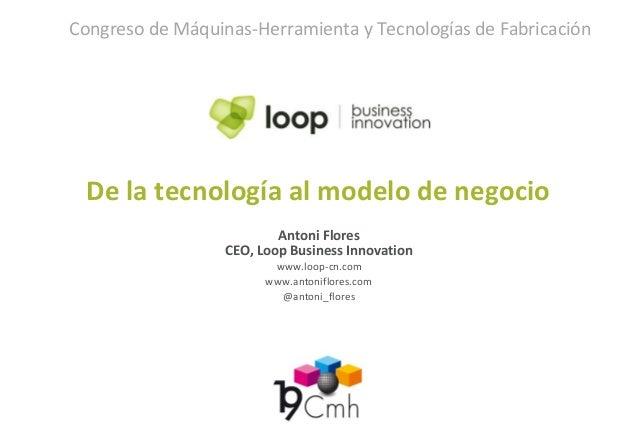 Antoni FloresCEO, Loop Business Innovationwww.loop-cn.comwww.antoniflores.com@antoni_floresDe la tecnología al modelo de n...