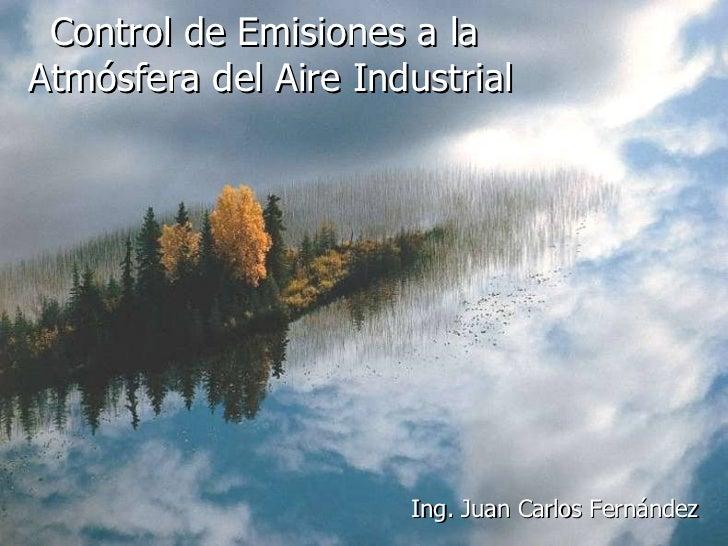 Control de Emisiones a la  Atmósfera del Aire Industrial Ing. Juan Carlos Fernández
