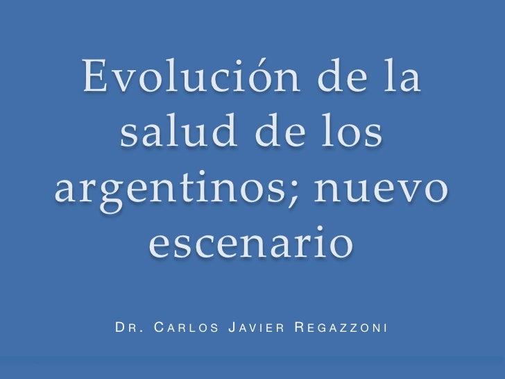 Evolución de la    salud de los argentinos; nuevo     escenario  DR. CARLOS JAVIER REGAZZONI