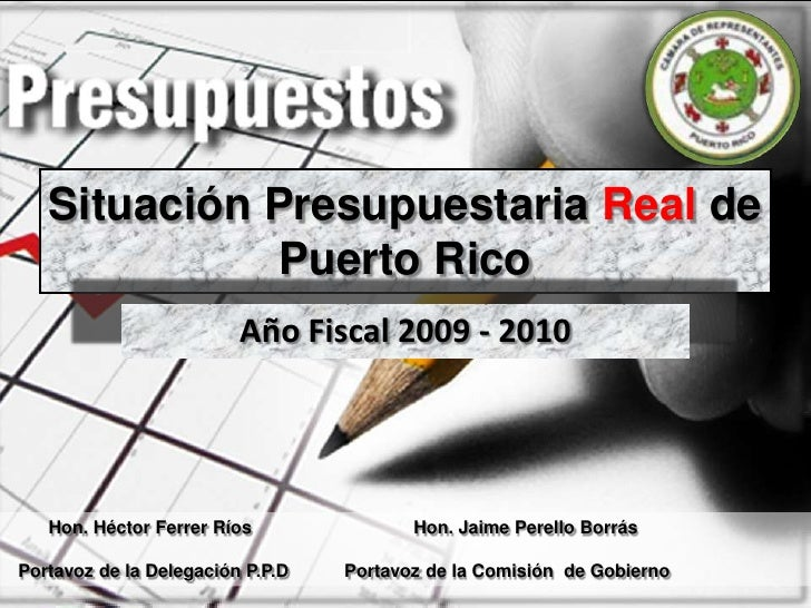Situación Presupuestaria Real de Puerto Rico<br />Año Fiscal 2009 - 2010<br />Hon. Héctor Ferrer Ríos Hon. Jaime Perello...
