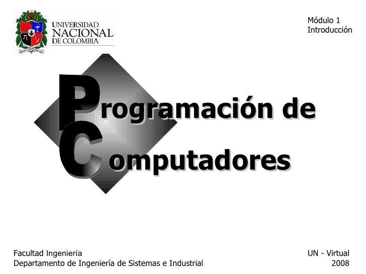Facultad  Ingeniería Departamento de Ingeniería de Sistemas e Industrial  UN - Virtual 2008 Módulo 1 Introducción P C rogr...