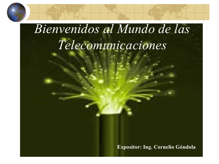 Bienvenidos al Mundo de las Telecomunicaciones Expositor: Ing. Cornelio Góndola