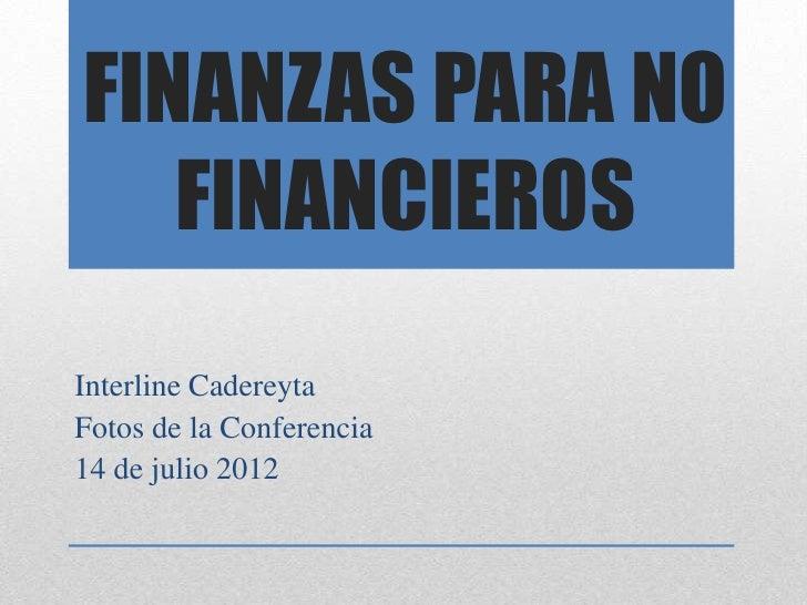 FINANZAS PARA NO   FINANCIEROSInterline CadereytaFotos de la Conferencia14 de julio 2012