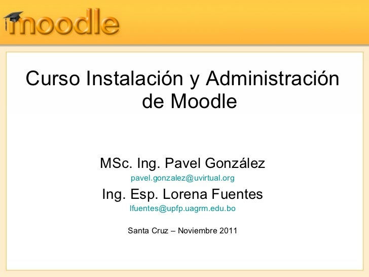 <ul><li>Curso Instalación y Administración de Moodle </li></ul><ul><li>MSc. Ing. Pavel González </li></ul><ul><li>[email_a...