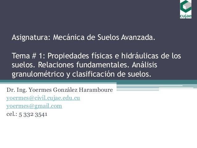Asignatura: Mecánica de Suelos Avanzada. Tema # 1: Propiedades físicas e hidráulicas de los suelos. Relaciones fundamental...