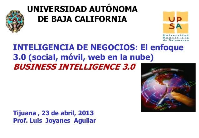 11UNIVERSIDAD AUTÓNOMADE BAJA CALIFORNIATijuana , 23 de abril, 2013Prof. Luis Joyanes AguilarINTELIGENCIA DE NEGOCIOS: El ...