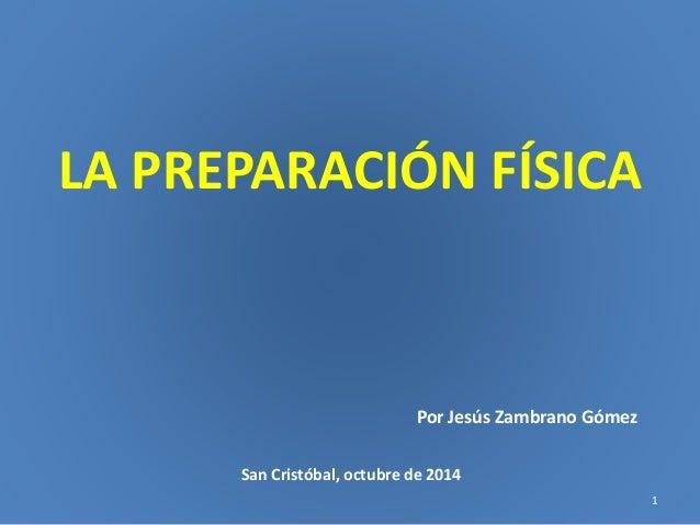 LA PREPARACIÓN FÍSICA  Por Jesús Zambrano Gómez  San Cristóbal, octubre de 2014  1