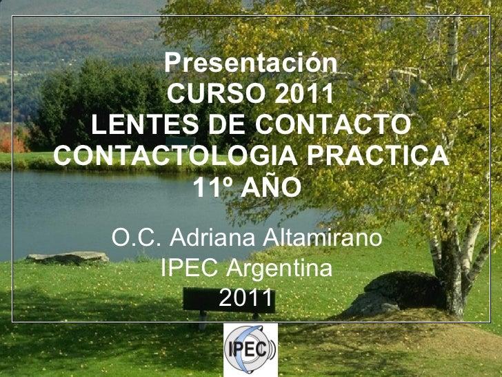 Presentación CURSO 2011 LENTES DE CONTACTO CONTACTOLOGIA PRACTICA 11º AÑO  O.C. Adriana Altamirano IPEC Argentina 2011